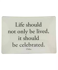 Life should not only be lived, it should be celebrated. - Osho
