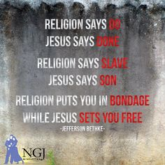 """Religion vs. Jesus If you desire God, and you believe with all your heart, your sins are all forgiven. """"For God so loved the world that he gave his only begotten Son, that whosoever believeth in him should not perish, but have everlasting life"""" (John 3:16)."""