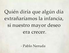 〽️ Quien diría que algún día extrañaríamos la infancia sí nuestro mayor deseo era crecer. -Pablo Neruda