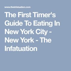 The First Timer's Guide To Eating In New York City - New York - The Infatuation
