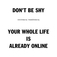 .dOn't be shy. yOUr whOle life is already online.