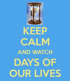 KEEP CALM AND WATCH DAYS OF OUR LIVES