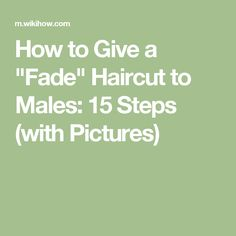 "How to Give a ""Fade"" Haircut to Males: 15 Steps (with Pictures)"