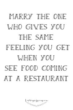 Marry the one who gives the same feeling you get when you see food coming at a restaurant