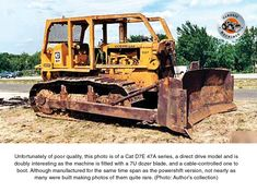 Unfortunately of poor quality, this photo is of a Cat D7E 47A series, a direct drive model and is doubly interesting as the machine is fitted with a 7U dozer blade and a cable-controlled one at that. Although manufactured for the same timespan as the powershift not many of them were built.