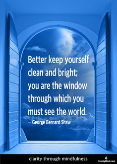Better to keep yourself clean and bright; you are the window through which you must see the world.― George Bernard Shaw