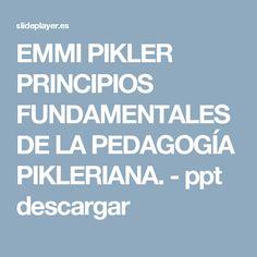 EMMI PIKLER PRINCIPIOS FUNDAMENTALES DE LA PEDAGOGÍA PIKLERIANA. - ppt descargar