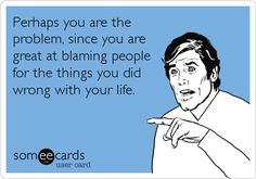 Perhaps you are the problem, since you are great at blaming people for the things you did wrong with your life.