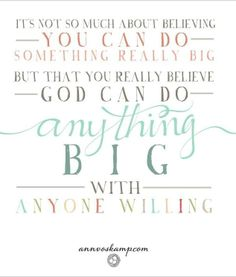 It's not so much about believing you can do something really big. But that you really believe God can do anything BIG with anyone willing.