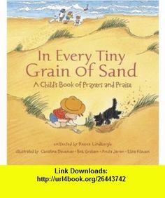 In Every Tiny Grain of Sand A Childs Book of Prayers and Praise (9780763601768) Reeve Lindbergh, Elisa Kleven, Bob Graham, Anita Jeram, Anila Jeram , ISBN-10: 0763601764  , ISBN-13: 978-0763601768 ,  , tutorials , pdf , ebook , torrent , downloads , rapidshare , filesonic , hotfile , megaupload , fileserve