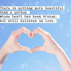 There is nothing more beautiful than a person whose heart has been broken, but still believes in love.
