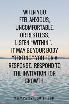 "When you feel anxious, uncomfortable, or restless, listen ""within"". http://pattykogutek.com/inspirational-insights/"