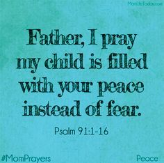 Father, I pray my child is filled with your peace instead of with fear. in Jesus' Holy and Mighty Name, Amen . Bible Quotes, Bible Verses, Scriptures, Mom Quotes, Daughter Quotes, Father Daughter, Family Quotes, Prayer For My Children, Prayer For My Son