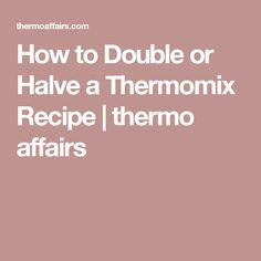 How to Double or Halve a Thermomix Recipe | thermo affairs