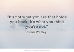 It's not what you are that holds you back, It's what you think you're not.