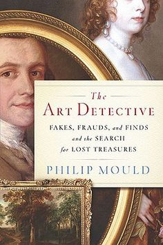 NONFICTION/ART: The Art Detective: Fakes, Frauds, and Finds and the Search for Lost Treasures by Philip Mould