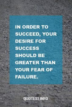 30 Inspirational Quotes In order to succeed, your desire for success should be greater than your fear of failure.