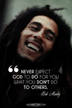 Bob Marley Quotes |  Don't Expect More Than You Give | This is an important rule in life! If you expect great things to happen to you, but you do terrible things to other people, you are living in a fool's paradise. You may get some great things once in a while, but, eventually, karma will catch up to you and you will get just as much as you have given. All the bad people in history have experienced this…
