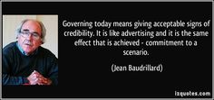 Governing today means giving acceptable signs of credibility. It is like advertising and it is the same effect that is achieved - commitment to a scenario. (Jean Baudrillard) #quotes #quote #quotations #JeanBaudrillard