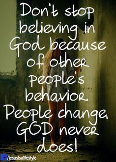 Don't stop believing in God because of other people's behavior. People change, God never does!