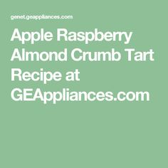 Apple Raspberry Almond Crumb Tart Recipe at GEAppliances.com