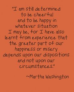 I am still determined to be cheerful and to be happy in whatever situation I may be, for I have also learnt from experience that the greater part of our happiness or misery depends upon our dispositions and not upon our circumstances. - Martha Washington