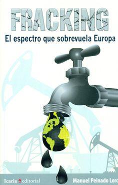 Peinado Lorca, Manuel. Fracking : el espectro que sobrevuela Europa. Barcelona : Icaria. Alcalá de Henarés : La Universidad, 2015