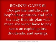 """""""ROMNEY GAFFE #1 Dodges the middle class loopholes question, and tells the lady that his plan will mean she won't have to pay taxes on capital gains, dividends, and savings."""" UNBELIEVABLE. That's so useful when you're struggling to find the money for food, nevermind healthcare. What a clueless plutocrat."""