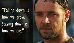"""Falling down is how we grow. Staying down is how we die."" ~ Gladiator"