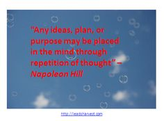 """""""Any ideas, plan, or purpose may be placed in the mind through repetition of thought"""" –Napoleon Hill"""