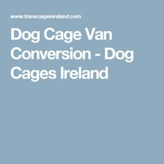 Dog Cage Van Conversion Designed And Manufactured By Transcages Ireland Waterford