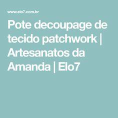 Pote decoupage de tecido patchwork | Artesanatos da Amanda | Elo7