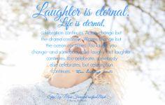 Laughter is eternal. Life is eternal...