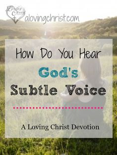In the cacophony of daily life, we need to learn to be still and listen for God's subtle voice. He doesn't shout but speaks quietly and patiently to us.