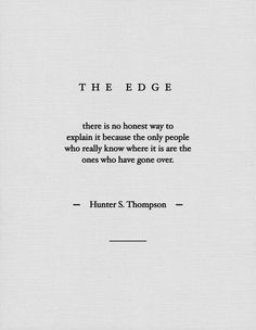 """THE EDGE - there is no honest way to explain it, because the only people who really know where it is are the ones who have gone over."" hUNTER s. tHOMPSON"
