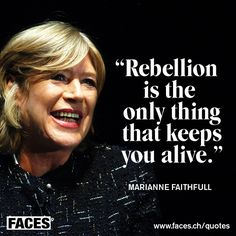 Inspirational quote by Marianne Faithfull: Rebellion is the only thing that keeps you alive.