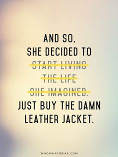 """Fashion Quotes // """"And so, she decided to just buy the dang leather jacket."""""""
