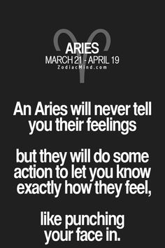 An Aries will never tell you their feelings but they will do some action to let you know exactly how they feel, like punching your face in. #Aries