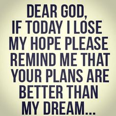 Dear God, if I lose hope, please remind me that your plans are better than my dream ~~I Love the Bible and Jesus Christ, Christian Quotes and verses. Life Quotes Love, Great Quotes, Quotes To Live By, Inspirational Quotes, Dear God Quotes, No Hope Quotes, Quote Life, Awesome Quotes, Change Quotes