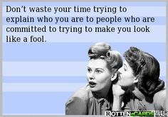 Don't waste your time trying to explain who you are to people who are committed to trying to make you look like a fool.