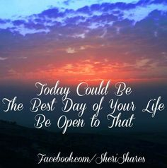 Today could be the BEST day of your Life Be open to that.  Positivity quote via www.Facebook.com/SheriShares