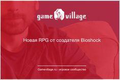 Новая RPG от создателя Bioshock  Новая игра: http://gamevillage.ru/new-rpg-from-creater-bioshock/