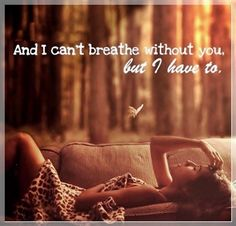 I can't breath without you... But have I have to... Breathe without you...    Taylor Swift - Breathe