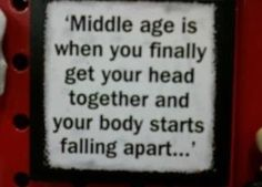 middle age is when you finally get your head together and your body starts falling apart