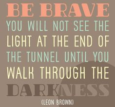 Be brave. You will not see the light at the end of the tunnel until you walk through the darkness.