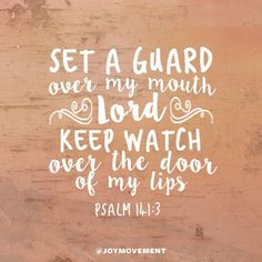 Set a guard over my mouth, Lord; keep watch over the door of my lips. Psalm 141:3