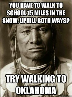 You have to walk to school 15 miles in the snow uphill both ways?  Try walking to Oklahoma.