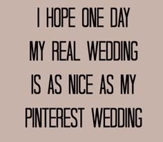 I hope one day my real wedding is as nice as my Pinterest wedding...