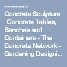 Concrete Sculpture | Concrete Tables, Benches and Containers - The Concrete Network - Gardening Designing