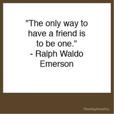 Ralph Waldo Emerson quote - to have a friend you must be one Gather Quotes, Quotes To Live By, Me Quotes, Clever Quotes, Great Quotes, Inspirational Quotes, Cool Words, Wise Words, Emerson Quotes
